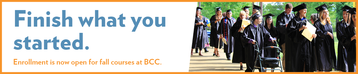 Finish what you started. Enrollment is now open for fall courses at BCC.